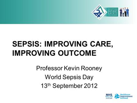 SEPSIS: IMPROVING CARE, IMPROVING OUTCOME Professor Kevin Rooney World Sepsis Day 13 th September 2012.