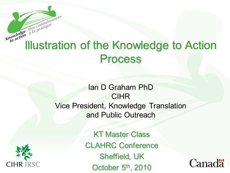 Illustration of the Knowledge to Action Process Illustration of the Knowledge to Action Process Ian D Graham PhD CIHR Vice President, Knowledge Translation.