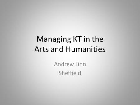 Managing KT in the Arts and Humanities Andrew Linn Sheffield.