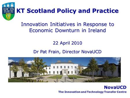 NovaUCD The Innovation and Technology Transfer Centre KT Scotland Policy and Practice Innovation Initiatives in Response to Economic Downturn in Ireland.