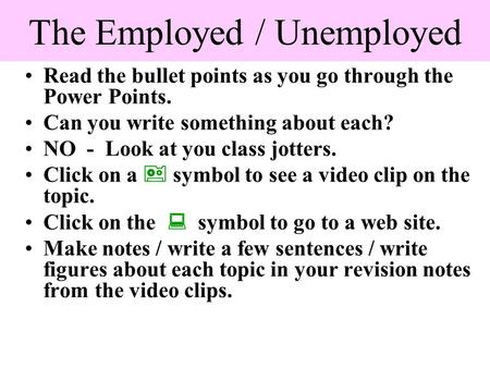 The Employed / Unemployed Read the bullet points as you go through the Power Points. Can you write something about each? NO - Look at you class jotters.