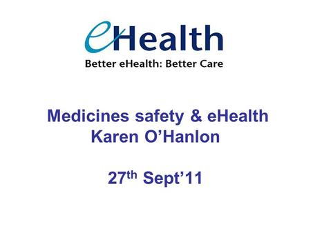 Medicines safety & eHealth Karen O'Hanlon 27 th Sept'11.