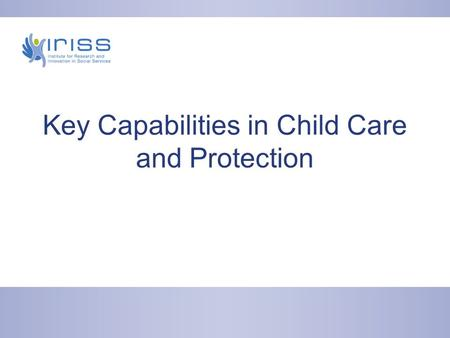 Key Capabilities in Child Care and Protection. Agenda for today Your role in embedding Key Capabilities Sharing approaches Your questions and comments.