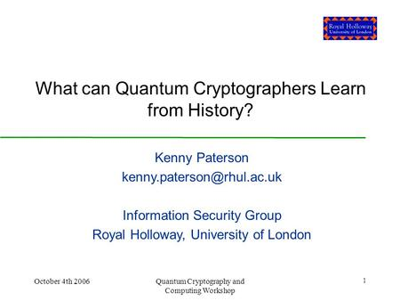 October 4th 2006Quantum Cryptography and Computing Workshop 1 What can Quantum Cryptographers Learn from History? Kenny Paterson