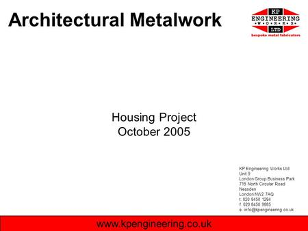 Architectural Metalwork Housing Project October 2005 www.kpengineering.co.uk KP Engineering Works Ltd Unit 9 London Group Business Park 715 North Circular.