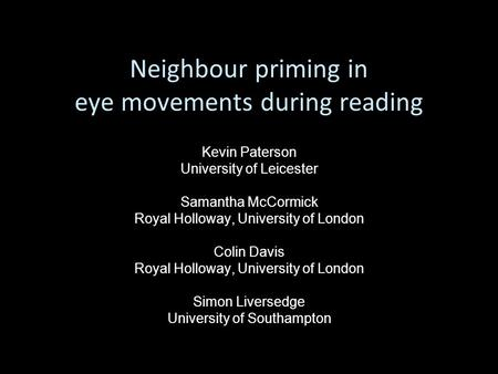 Neighbour priming in eye movements during reading Kevin Paterson University of Leicester Samantha McCormick Royal Holloway, University of London Colin.