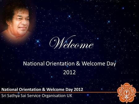 National Orientation & Welcome Day 2012 Sri Sathya Sai Service Organisation UK Welcome National Orientation & Welcome Day 2012.