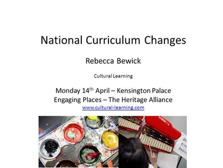 National Curriculum Changes Rebecca Bewick Cultural Learning Monday 14 th April – Kensington Palace Engaging Places – The Heritage Alliance www.cultural-learning.com.