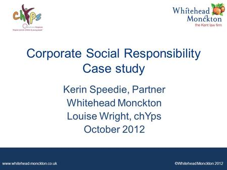 Www.whitehead-monckton.co.uk ©Whitehead Monckton 2012 Corporate Social Responsibility Case study Kerin Speedie, Partner Whitehead Monckton Louise Wright,