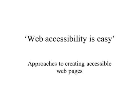 'Web accessibility is easy' Approaches to creating accessible web pages.