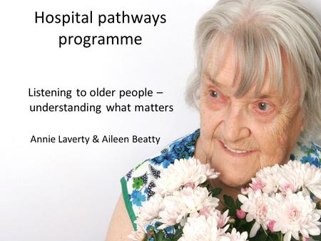 Hospital pathways programme Listening to older people – understanding what matters Annie Laverty & Aileen Beatty.