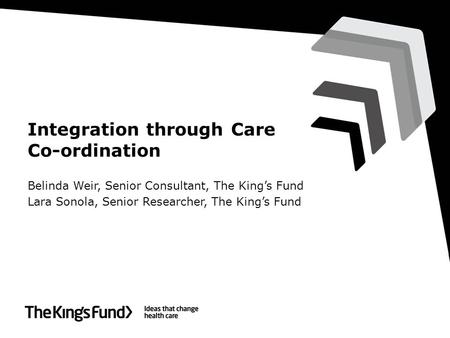 Integration through Care Co-ordination Belinda Weir, Senior Consultant, The King's Fund Lara Sonola, Senior Researcher, The King's Fund.
