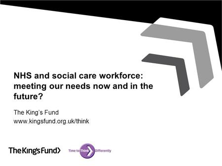 NHS and social care workforce: meeting our needs now and in the future? The King's Fund www.kingsfund.org.uk/think.