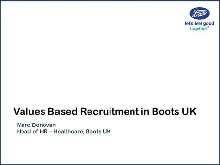 Values Based Recruitment in Boots UK Marc Donovan Head of HR – Healthcare, Boots UK.