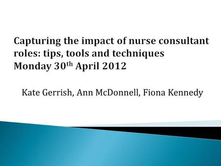 Kate Gerrish, Ann McDonnell, Fiona Kennedy. Programme 13.00Welcome & overview of the research projectKate Gerrish 13.15Framework for capturing impact.