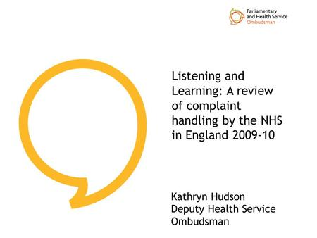 Listening and Learning: A review of complaint handling by the NHS in England 2009-10 Kathryn Hudson Deputy Health Service Ombudsman.