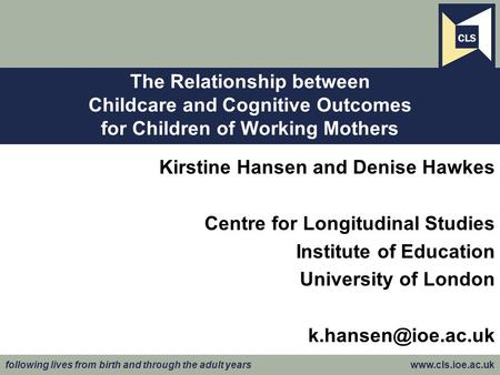 Following lives from birth and through the adult years www.cls.ioe.ac.uk Kirstine Hansen and Denise Hawkes Centre for Longitudinal Studies Institute of.