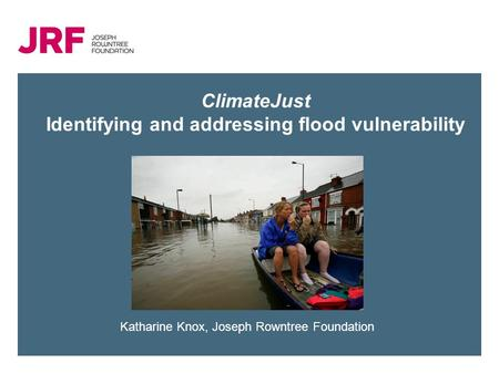 ClimateJust Identifying and addressing flood vulnerability Katharine Knox, Joseph Rowntree Foundation.