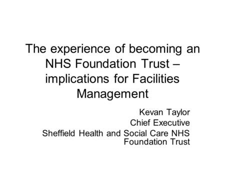 The experience of becoming an NHS Foundation Trust – implications for Facilities Management Kevan Taylor Chief Executive Sheffield Health and Social Care.