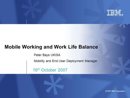 © 2007 IBM Corporation Mobile Working and Work Life Balance 16 th October 2007 Peter Bays UKISA Mobility and End User Deployment Manager.