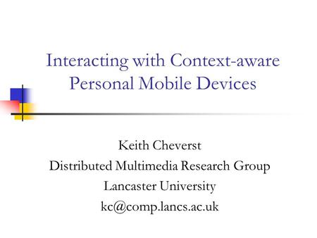 Interacting with Context-aware Personal Mobile Devices Keith Cheverst Distributed Multimedia Research Group Lancaster University