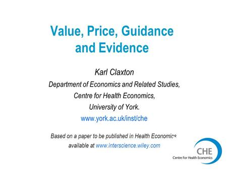 Value, Price, Guidance and Evidence Karl Claxton Department of Economics and Related Studies, Centre for Health Economics, University of York. www.york.ac.uk/inst/che.