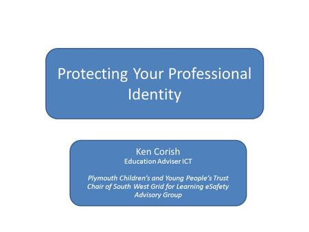 Protecting Your Professional Identity Ken Corish Education Adviser ICT Plymouth Children's and Young People's Trust Chair of South West Grid for Learning.