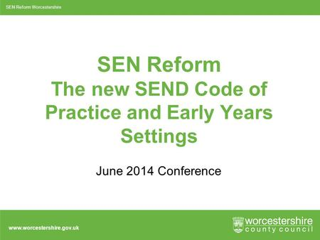 Www.worcestershire.gov.uk SEN Reform The new SEND Code of Practice and Early Years Settings June 2014 Conference SEN Reform Worcestershire.