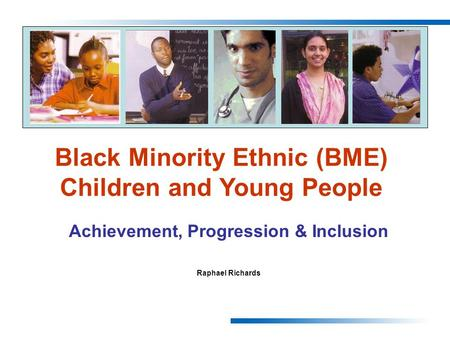 Achievement, Progression & Inclusion Raphael Richards Black Minority Ethnic (BME) Children and Young People.