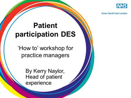 Patient participation DES 'How to' workshop for practice managers By Kerry Naylor, Head of patient experience.