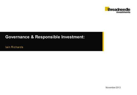 Governance & Responsible Investment: Iain Richards November 2013.