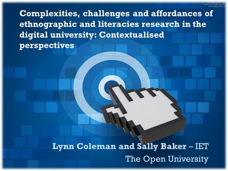 Lynn Coleman and Sally Baker – IET The Open University Complexities, challenges and affordances of ethnographic and literacies research in the digital.