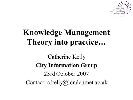 Knowledge Management Theory into practice… Catherine Kelly City Information Group 23rd October 2007 Contact: