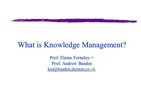 What is Knowledge Management? Prof. Elaine Ferneley + Prof. Andrew Basden What is Knowledge Management? Prof. Elaine Ferneley + Prof. Andrew Basden