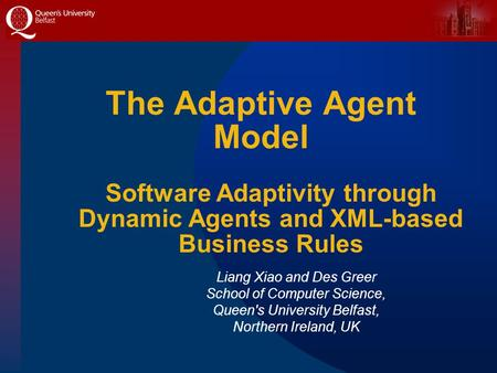 The Adaptive Agent Model Liang Xiao and Des Greer School of Computer Science, Queen's University Belfast, Northern Ireland, UK Software Adaptivity through.