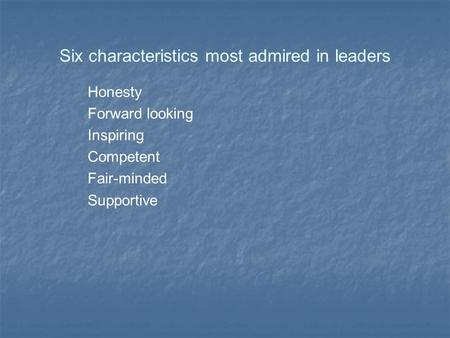 Six characteristics most admired in leaders Honesty Forward looking Inspiring Competent Fair-minded Supportive.