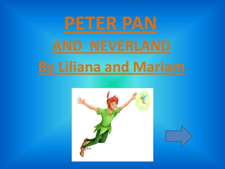 PETER PAN AND NEVERLAND By Liliana and Mariam PIRATES You just arrived in Neverland. Peter has gone to fight the pirates. Do you.. Help Peter fight the.