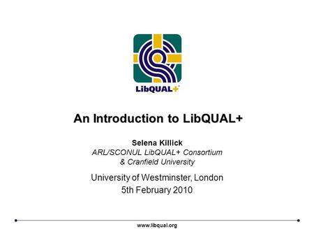 An Introduction to LibQUAL+ University of Westminster, London 5th February 2010 Selena Killick ARL/SCONUL LibQUAL+ Consortium & Cranfield University www.libqual.org.