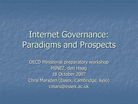 Internet Governance: Paradigms and Prospects OECD Ministerial preparatory workshop MINEZ, den Haag 18 October 2007 Chris Marsden (Essex, Cambridge, Keio)