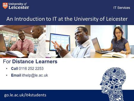 Go.le.ac.uk/it4students IT Services For Distance Learners An Introduction to IT at the University of Leicester Call 0116 252 2253