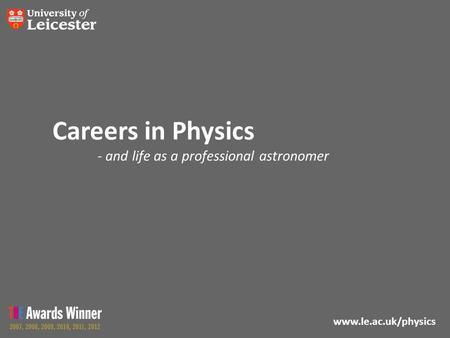Www.le.ac.uk/physics Careers in Physics - and life as a professional astronomer.