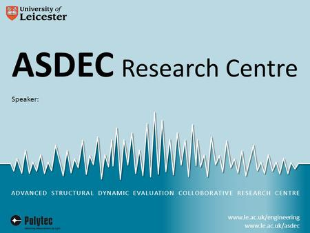 Www.le.ac.uk/engineering www.le.ac.uk/asdec ASDEC Research Centre in partnership with ADVANCED STRUCTURAL DYNAMIC EVALUATION COLLOBORATIVE RESEARCH CENTRE.