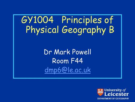 GY1004 Principles of Physical Geography B Dr Mark Powell Room F44 DEPARTMENT OF GEOGRAPHY.