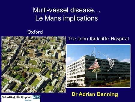 Oxford The John Radcliffe Hospital Multi-vessel disease… Le Mans implications Dr Adrian Banning.
