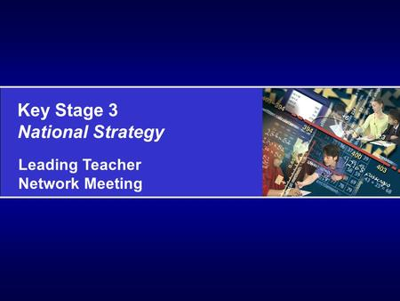 Key Stage 3 National Strategy Leading Teacher Network Meeting.
