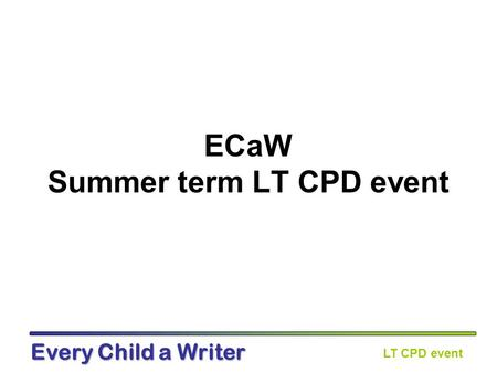 LT CPD event Every Child a Writer ECaW Summer term LT CPD event.