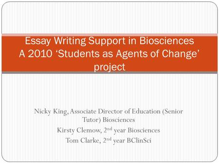 Nicky King, Associate Director of Education (Senior Tutor) Biosciences Kirsty Clemow, 2 nd year Biosciences Tom Clarke, 2 nd year BClinSci Essay Writing.