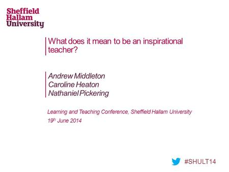 What does it mean to be an inspirational teacher? Andrew Middleton Caroline Heaton Nathaniel Pickering #SHULT14 Learning and Teaching Conference, Sheffield.