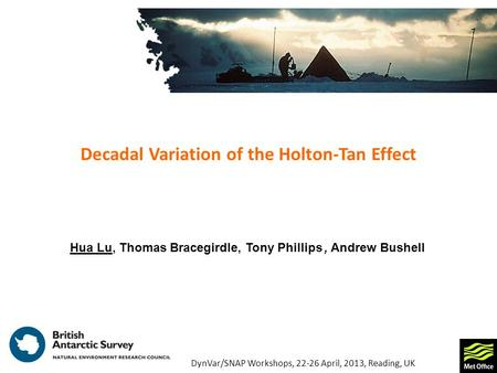 Decadal Variation of the Holton-Tan Effect Hua Lu, Thomas Bracegirdle, Tony Phillips, Andrew Bushell DynVar/SNAP Workshops, 22-26 April, 2013, Reading,