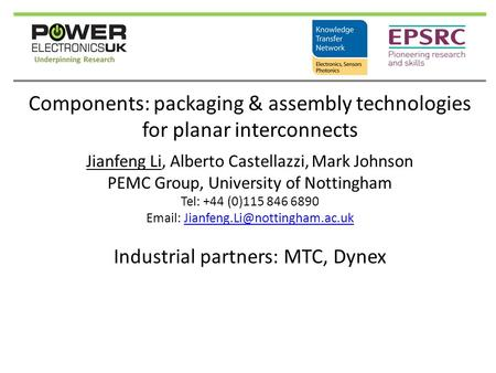 Components: packaging & assembly technologies for planar interconnects Jianfeng Li, Alberto Castellazzi, Mark Johnson PEMC Group, University of Nottingham.
